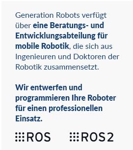Generation Robots verfügt über eine Beratungs- und Entwicklungsabteilung für mobile Robotik, die sich aus Ingenieuren und Doktoren der Robotik zusammensetzt.Wir entwerfen und programmieren Ihre Roboter für einen professionellen Einsatz.