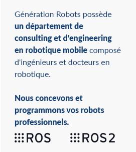 Génération Robots possède un département de consulting et d'engineering en robotique mobile composé d'ingénieurs et docteurs en robotique. Nous concevons et programmons vos robots professionnels.